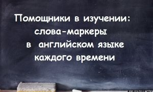 Помощники в изучении: слова-маркеры в английском языке каждого времени